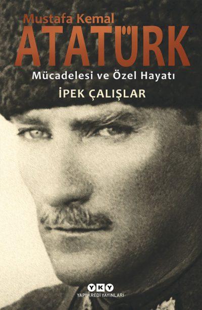 Mustafa Kemal Atatürk – Mücadelesi ve Özel Hayatı