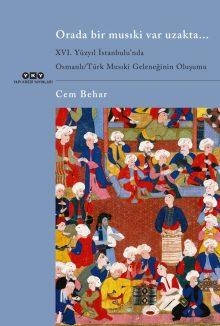 Orada Bir Musıki Var Uzakta… / XVI. Yüzyıl İstanbulu'ndaOsmanlı/Türk Musıki Geleneğinin Oluşumu